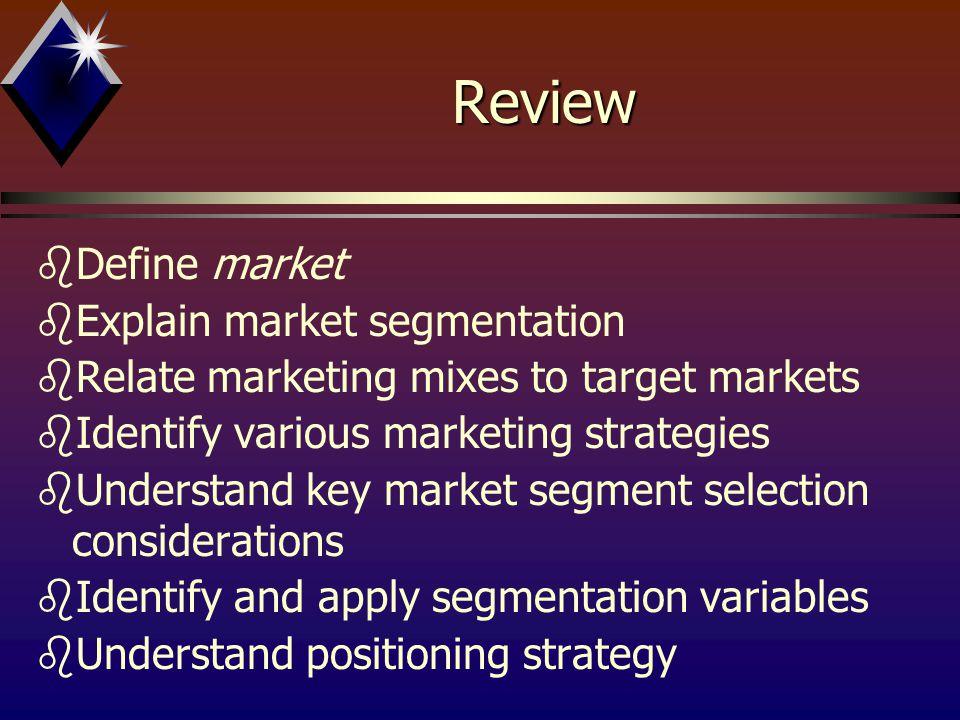 Review bDefine market bExplain market segmentation bRelate marketing mixes to target markets bIdentify various marketing strategies bUnderstand key ma