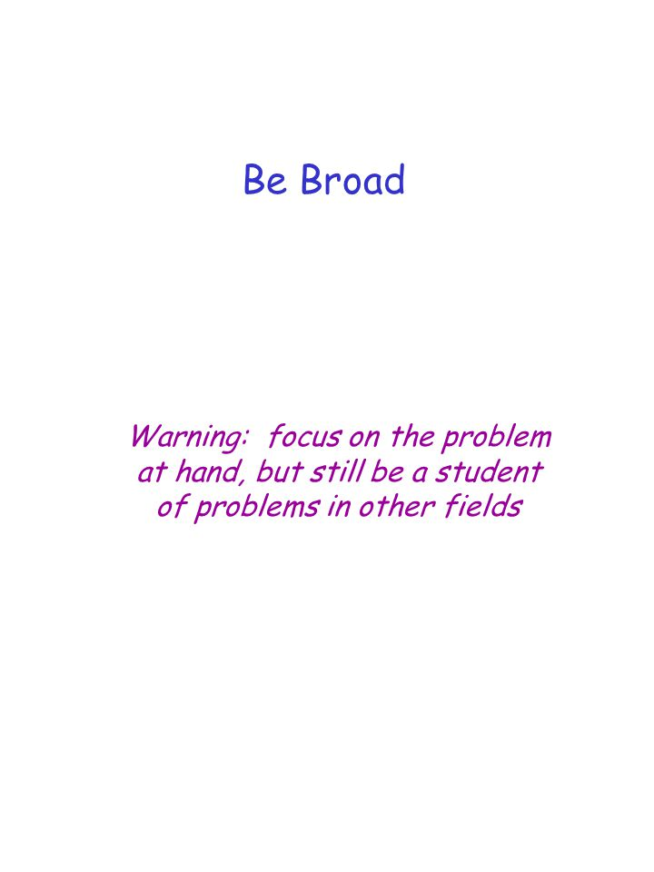 Warning: focus on the problem at hand, but still be a student of problems in other fields Be Broad