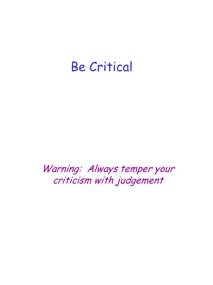 Be Critical Warning: Always temper your criticism with judgement