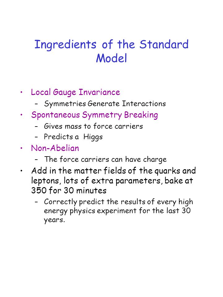 Ingredients of the Standard Model Local Gauge Invariance –Symmetries Generate Interactions Spontaneous Symmetry Breaking –Gives mass to force carriers