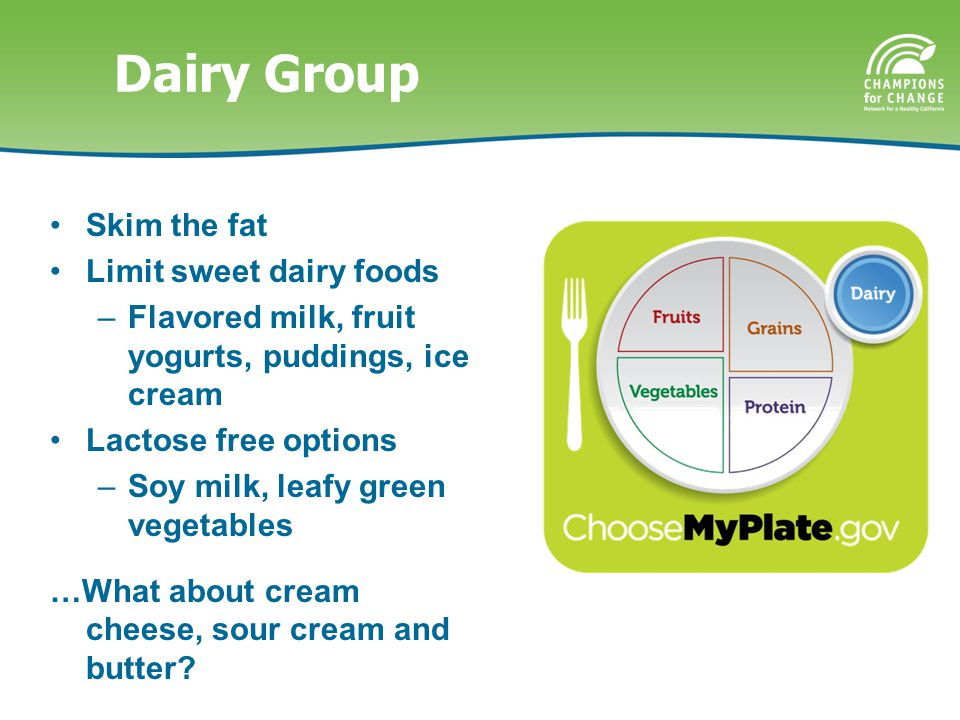 Dairy Group Skim the fat Limit sweet dairy foods –Flavored milk, fruit yogurts, puddings, ice cream Lactose free options –Soy milk, leafy green vegetables …What about cream cheese, sour cream and butter