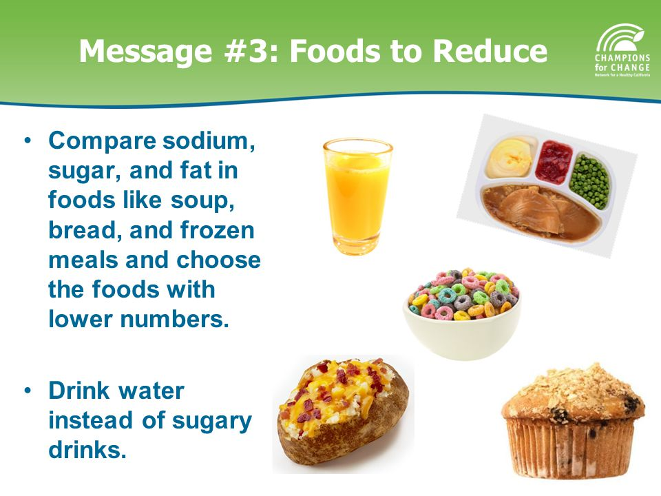 Message #3: Foods to Reduce Compare sodium, sugar, and fat in foods like soup, bread, and frozen meals and choose the foods with lower numbers. Drink