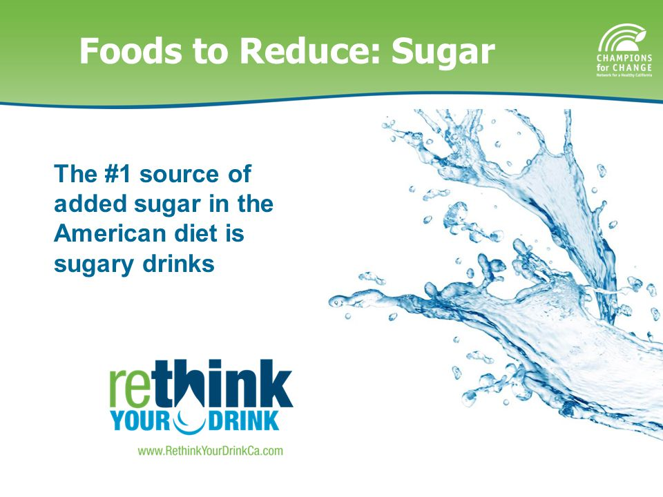 The #1 source of added sugar in the American diet is sugary drinks Foods to Reduce: Sugar