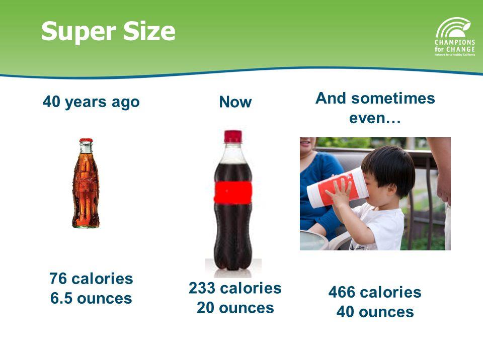 Super Size 233 calories 20 ounces 76 calories 6.5 ounces 40 years ago Now And sometimes even… 466 calories 40 ounces