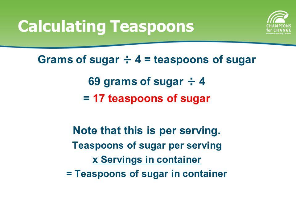Calculating Teaspoons Grams of sugar ÷ 4 = teaspoons of sugar 69 grams of sugar ÷ 4 = 17 teaspoons of sugar Note that this is per serving.