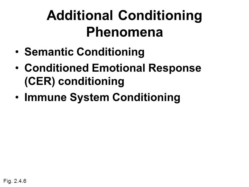 Additional Conditioning Phenomena Semantic Conditioning Conditioned Emotional Response (CER) conditioning Immune System Conditioning Fig.