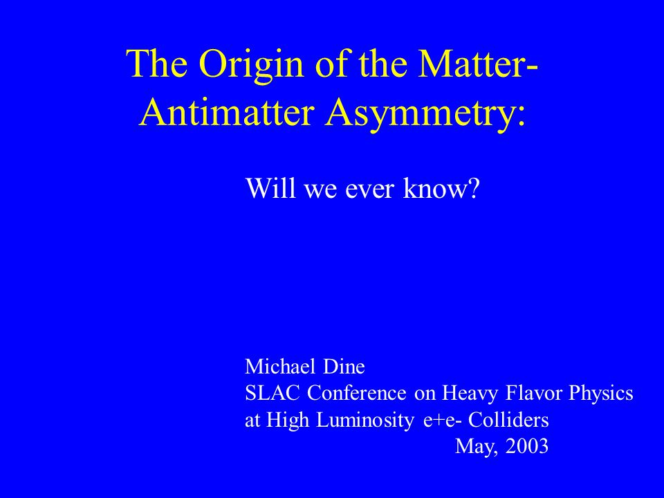The Origin of the Matter- Antimatter Asymmetry: Will we ever know? Michael Dine SLAC Conference on Heavy Flavor Physics at High Luminosity e+e- Collid