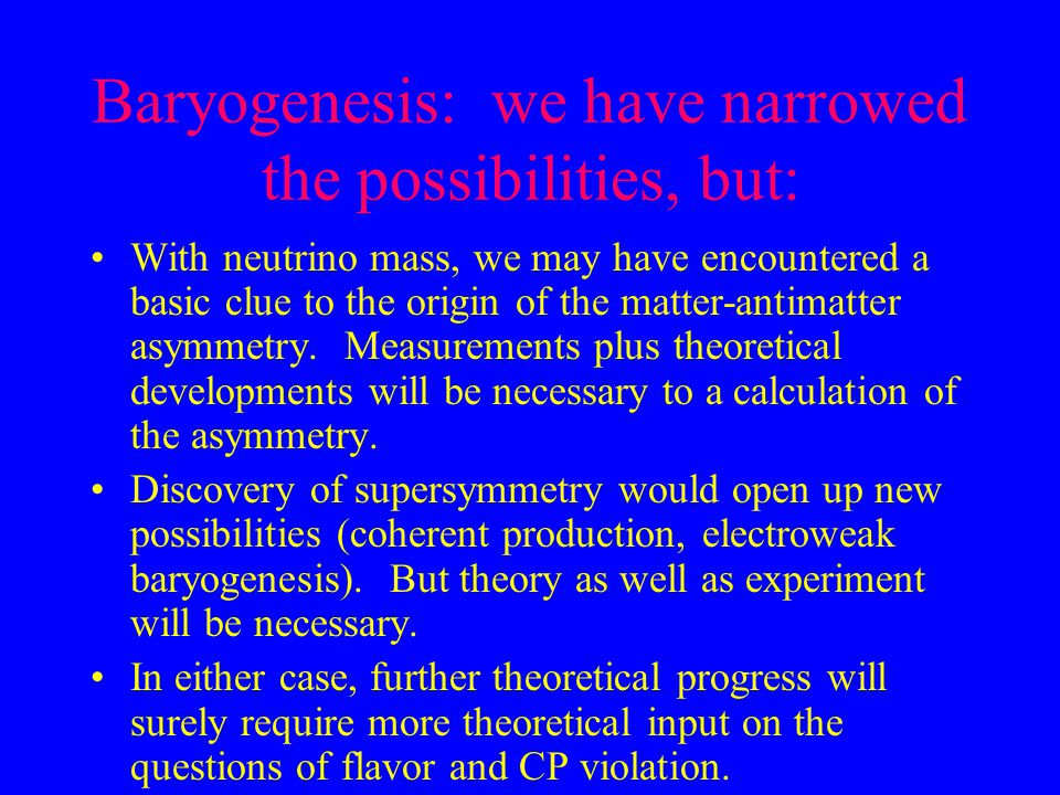 Baryogenesis: we have narrowed the possibilities, but: With neutrino mass, we may have encountered a basic clue to the origin of the matter-antimatter
