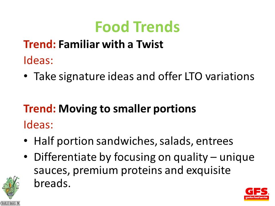 Food Trends Trend: Familiar with a Twist Ideas: Take signature ideas and offer LTO variations Trend: Moving to smaller portions Ideas: Half portion sandwiches, salads, entrees Differentiate by focusing on quality – unique sauces, premium proteins and exquisite breads.