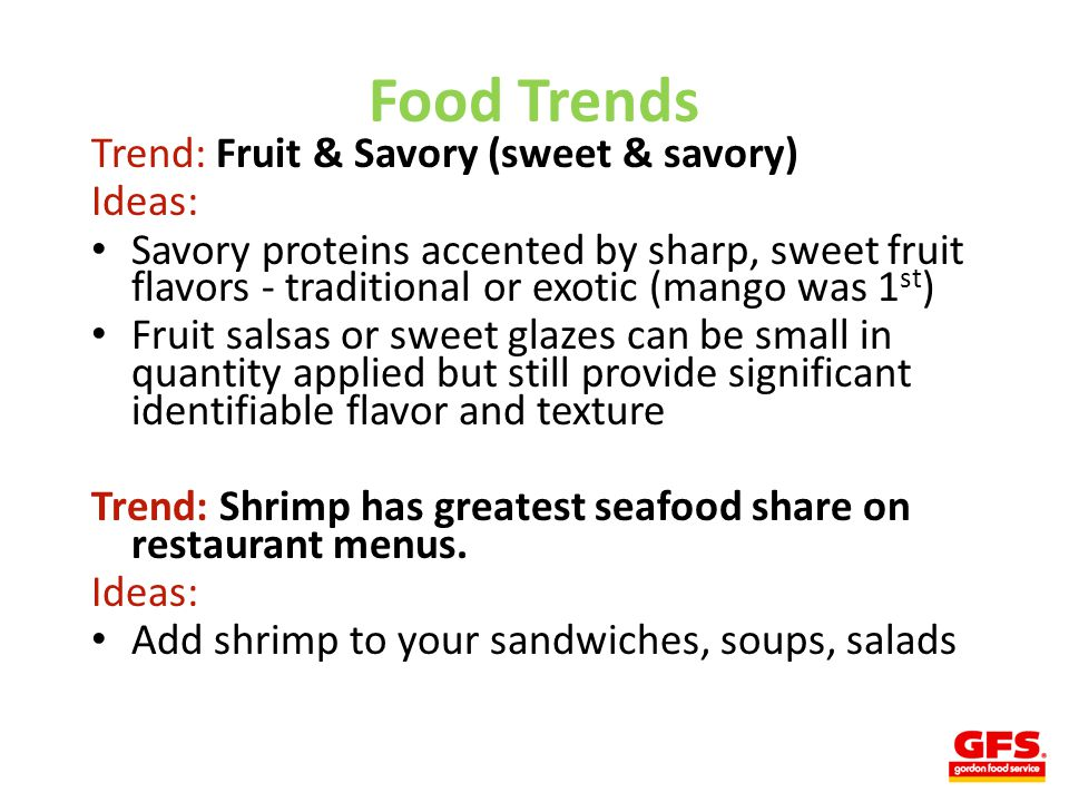 Food Trends Trend: Fruit & Savory (sweet & savory) Ideas: Savory proteins accented by sharp, sweet fruit flavors - traditional or exotic (mango was 1 st ) Fruit salsas or sweet glazes can be small in quantity applied but still provide significant identifiable flavor and texture Trend: Shrimp has greatest seafood share on restaurant menus.