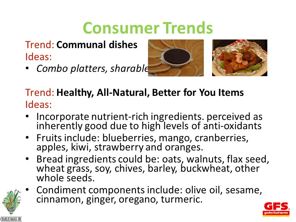 Consumer Trends Trend: Communal dishes Ideas: Combo platters, sharable Trend: Healthy, All-Natural, Better for You Items Ideas: Incorporate nutrient-rich ingredients.
