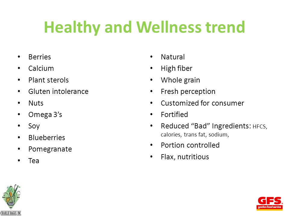 Healthy and Wellness trend Berries Calcium Plant sterols Gluten intolerance Nuts Omega 3's Soy Blueberries Pomegranate Tea Natural High fiber Whole grain Fresh perception Customized for consumer Fortified Reduced Bad Ingredients: HFCS, calories, trans fat, sodium, Portion controlled Flax, nutritious 4