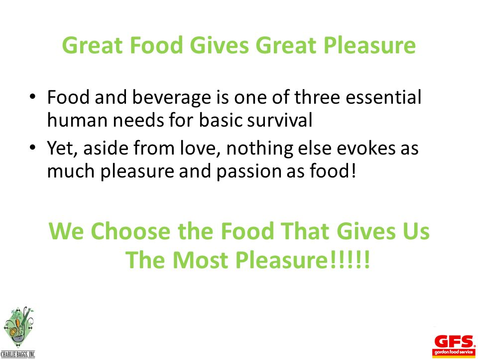 Great Food Gives Great Pleasure Food and beverage is one of three essential human needs for basic survival Yet, aside from love, nothing else evokes as much pleasure and passion as food.