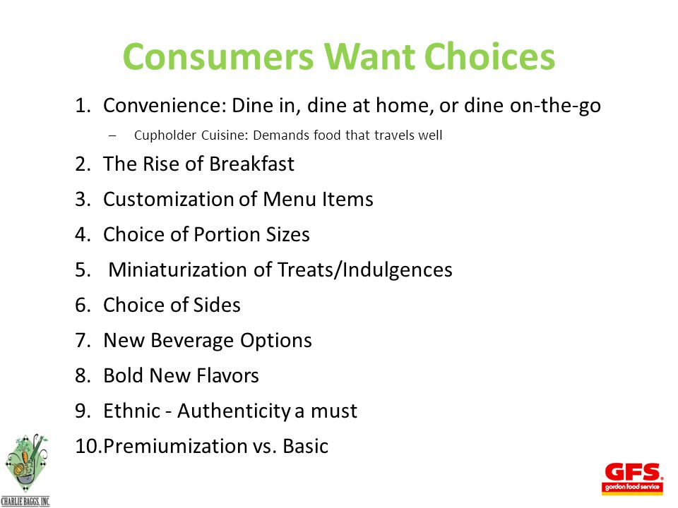 Consumers Want Choices 1.Convenience: Dine in, dine at home, or dine on-the-go –Cupholder Cuisine: Demands food that travels well 2.The Rise of Breakfast 3.Customization of Menu Items 4.Choice of Portion Sizes 5.