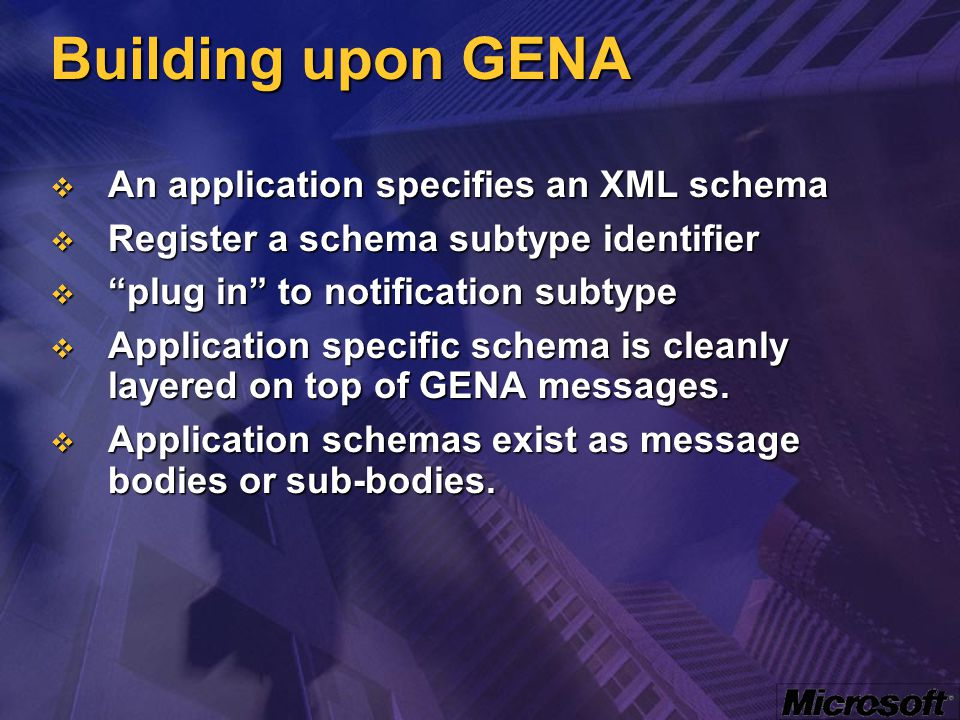 Building upon GENA  An application specifies an XML schema  Register a schema subtype identifier  plug in to notification subtype  Application specific schema is cleanly layered on top of GENA messages.