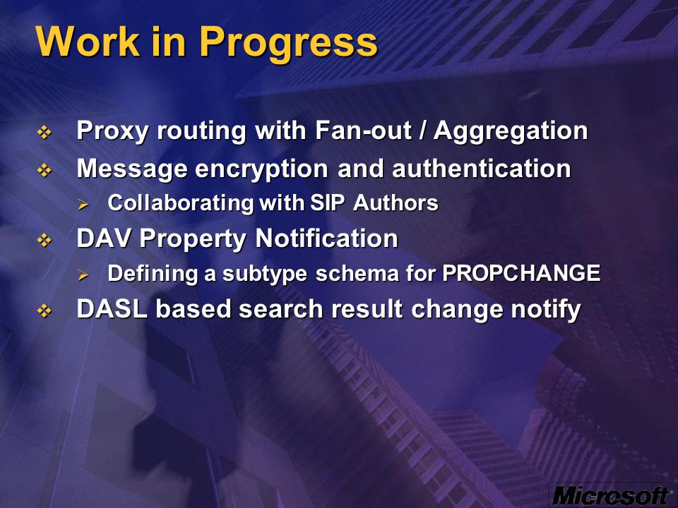 Work in Progress  Proxy routing with Fan-out / Aggregation  Message encryption and authentication  Collaborating with SIP Authors  DAV Property No