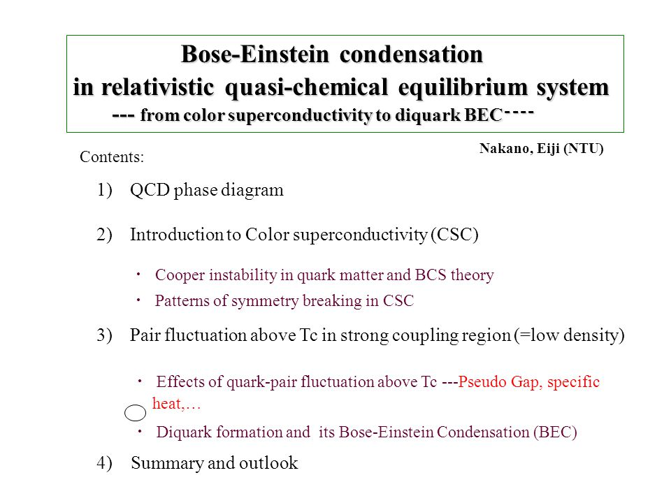 Bose-Einstein condensation Bose-Einstein condensation in relativistic quasi-chemical equilibrium system --- from color superconductivity to diquark BEC ---- --- from color superconductivity to diquark BEC ---- 1)QCD phase diagram 2)Introduction to Color superconductivity (CSC) 3)Pair fluctuation above Tc in strong coupling region (=low density) Contents: ・ Cooper instability in quark matter and BCS theory ・ Patterns of symmetry breaking in CSC ・ Effects of quark-pair fluctuation above Tc ---Pseudo Gap, specific heat,… ・ Diquark formation and its Bose-Einstein Condensation (BEC) Nakano, Eiji (NTU) 4) Summary and outlook