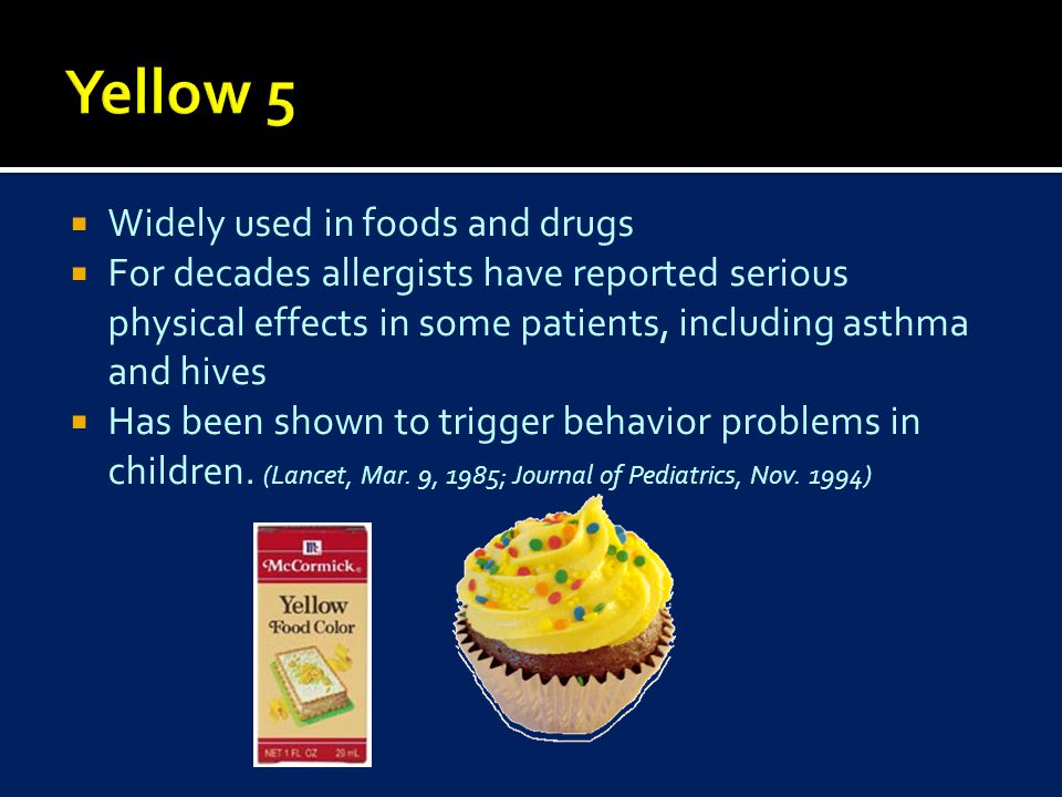  Widely used in foods and drugs  For decades allergists have reported serious physical effects in some patients, including asthma and hives  Has been shown to trigger behavior problems in children.
