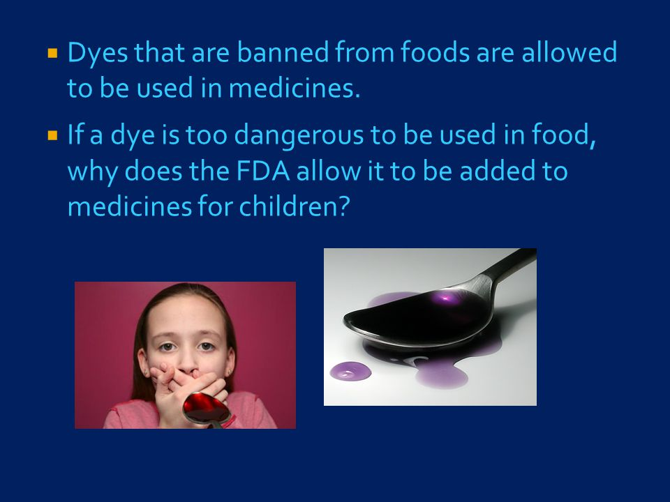  Dyes that are banned from foods are allowed to be used in medicines.