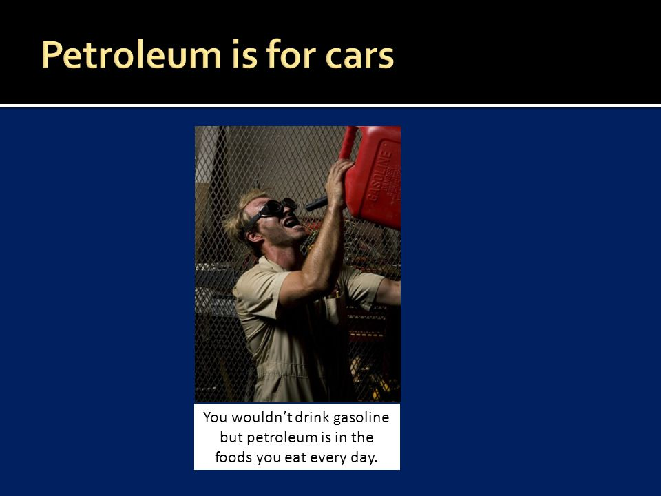 You wouldn't drink gasoline but petroleum is in the foods you eat every day. Petroleum is for cars