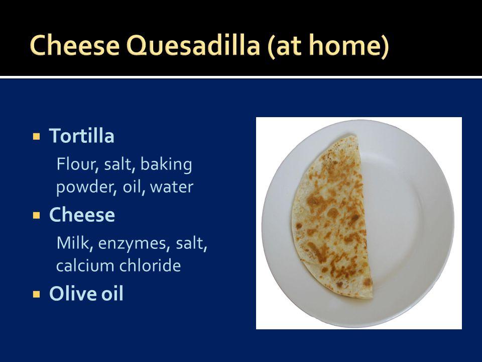  Tortilla Flour, salt, baking powder, oil, water  Cheese Milk, enzymes, salt, calcium chloride  Olive oil