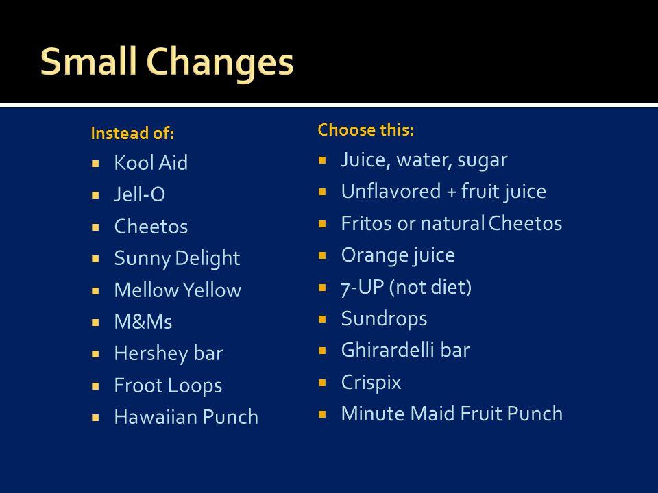 Instead of:  Kool Aid  Jell-O  Cheetos  Sunny Delight  Mellow Yellow  M&Ms  Hershey bar  Froot Loops  Hawaiian Punch Choose this:  Juice, wa