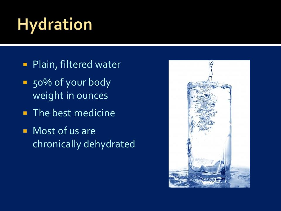  Plain, filtered water  50% of your body weight in ounces  The best medicine  Most of us are chronically dehydrated
