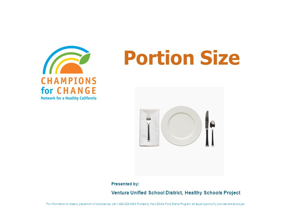 Portion Size Presented by: Ventura Unified School District, Healthy Schools Project For information on obesity prevention or food stamps, call 1-888-328-3483.Funded by the USDA s Food Stamp Program, an equal opportunity provider and employer.
