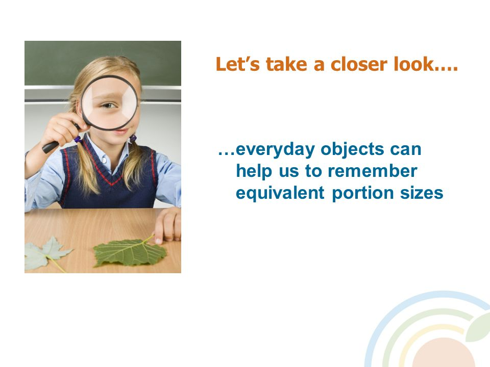 Let's take a closer look…. …everyday objects can help us to remember equivalent portion sizes