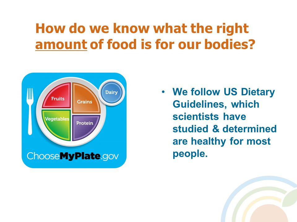 How do we know what the right amount of food is for our bodies? We follow US Dietary Guidelines, which scientists have studied & determined are health