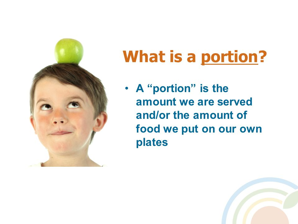 """What is a portion? A """"portion"""" is the amount we are served and/or the amount of food we put on our own plates"""