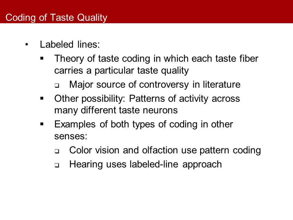 Coding of Taste Quality Labeled lines:  Theory of taste coding in which each taste fiber carries a particular taste quality  Major source of controv
