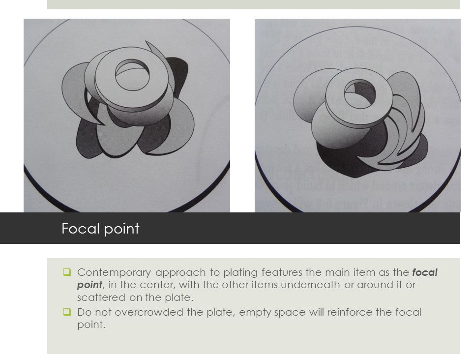 Focal point  Contemporary approach to plating features the main item as the focal point, in the center, with the other items underneath or around it