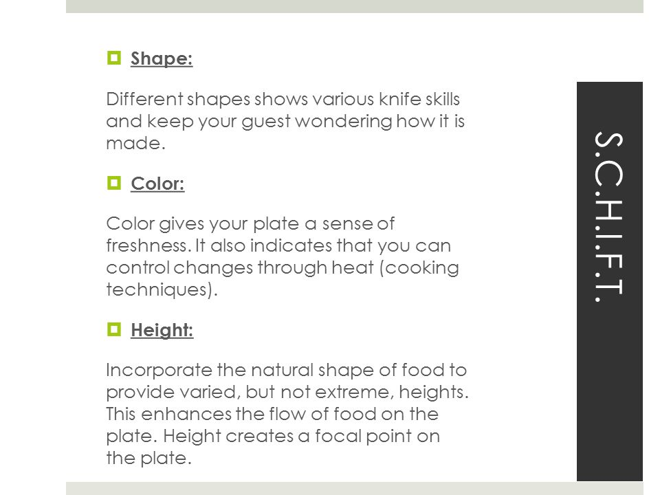 S.C.H.I.F.T.  Shape: Different shapes shows various knife skillsand keep your guest wondering how it ismade. Color: Color gives your plate a sense o