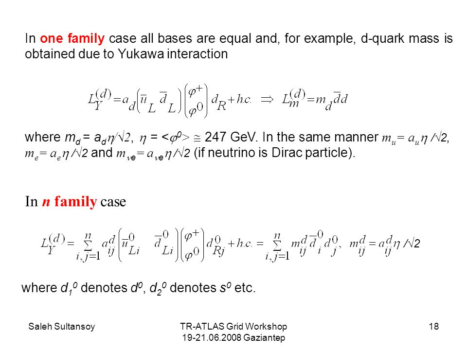 Saleh SultansoyTR-ATLAS Grid Workshop 19-21.06.2008 Gaziantep 18 In one family case all bases are equal and, for example, d-quark mass is obtained due to Yukawa interaction where m d = a d  /√2,  =  247 GeV.