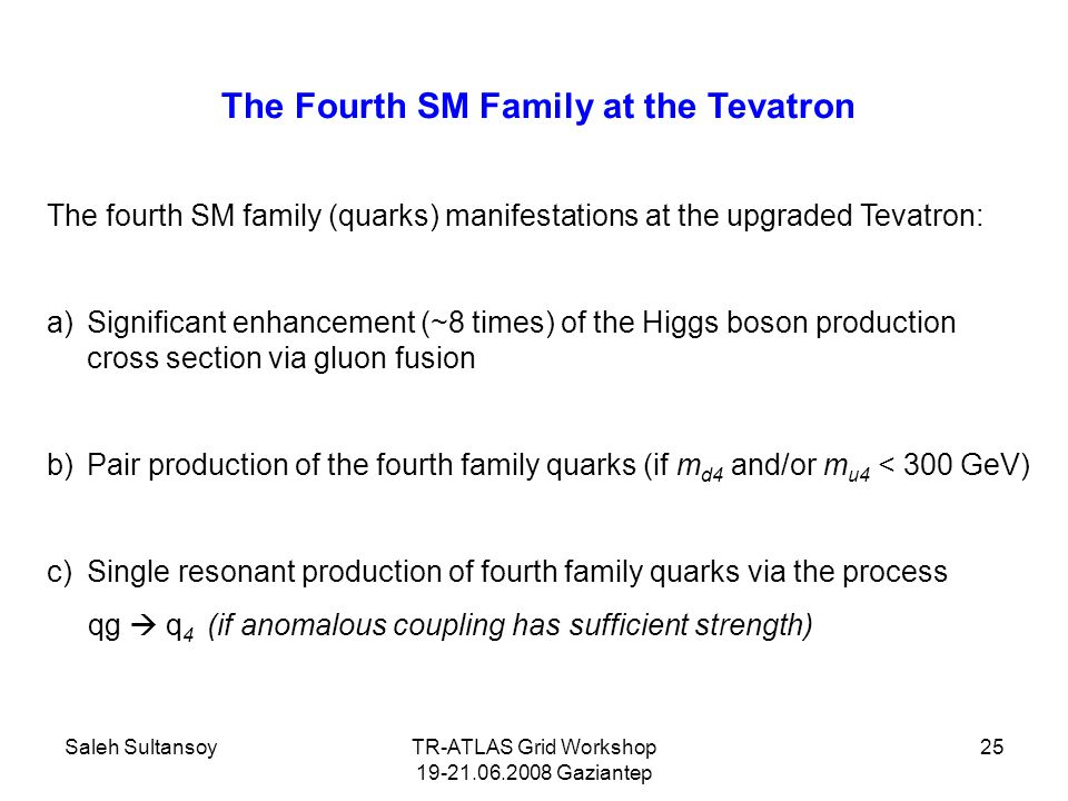Saleh SultansoyTR-ATLAS Grid Workshop 19-21.06.2008 Gaziantep 25 The Fourth SM Family at the Tevatron The fourth SM family (quarks) manifestations at the upgraded Tevatron: a)Significant enhancement (~8 times) of the Higgs boson production cross section via gluon fusion b)Pair production of the fourth family quarks (if m d4 and/or m u4 < 300 GeV) c)Single resonant production of fourth family quarks via the process qg  q 4 (if anomalous coupling has sufficient strength)