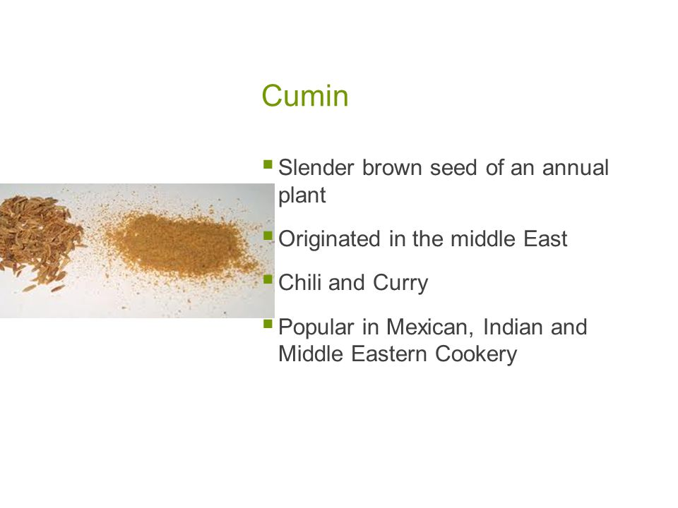 Cumin  Slender brown seed of an annual plant  Originated in the middle East  Chili and Curry  Popular in Mexican, Indian and Middle Eastern Cookery