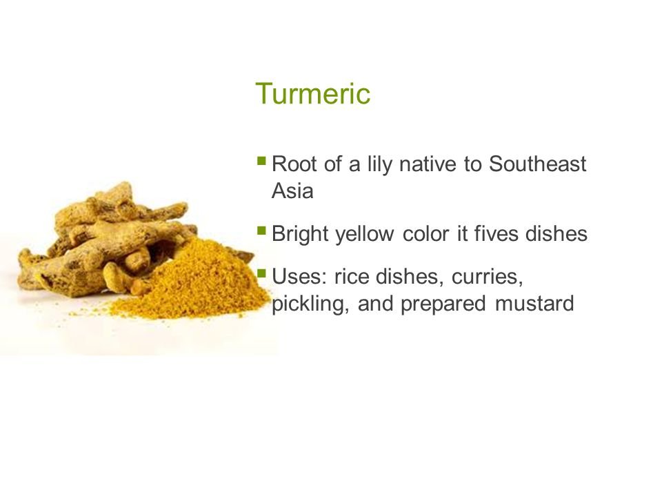 Turmeric  Root of a lily native to Southeast Asia  Bright yellow color it fives dishes  Uses: rice dishes, curries, pickling, and prepared mustard
