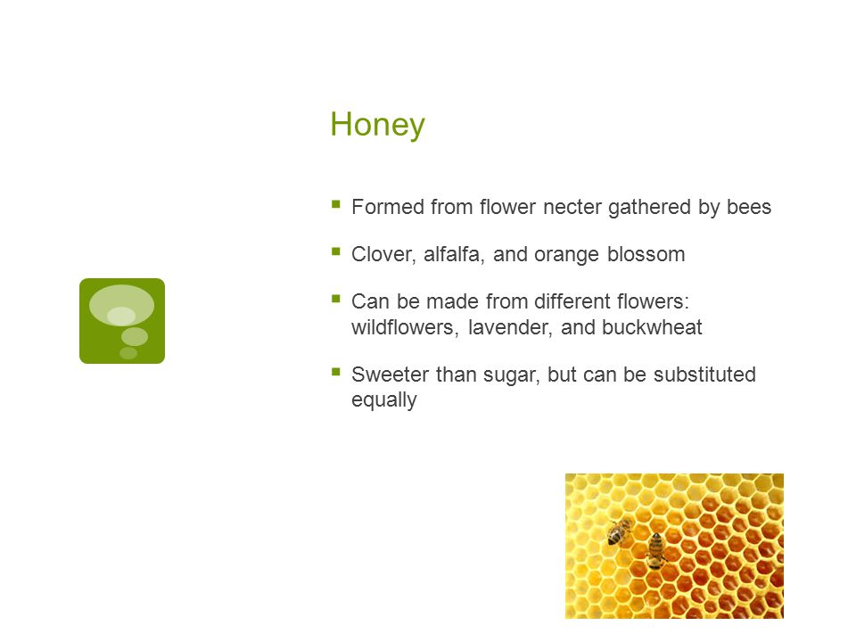Honey  Formed from flower necter gathered by bees  Clover, alfalfa, and orange blossom  Can be made from different flowers: wildflowers, lavender, and buckwheat  Sweeter than sugar, but can be substituted equally