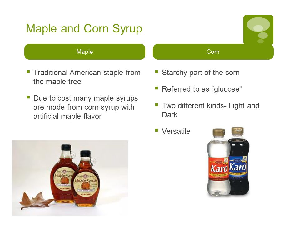 Maple and Corn Syrup Maple  Traditional American staple from the maple tree  Due to cost many maple syrups are made from corn syrup with artificial maple flavor Corn  Starchy part of the corn  Referred to as glucose  Two different kinds- Light and Dark  Versatile