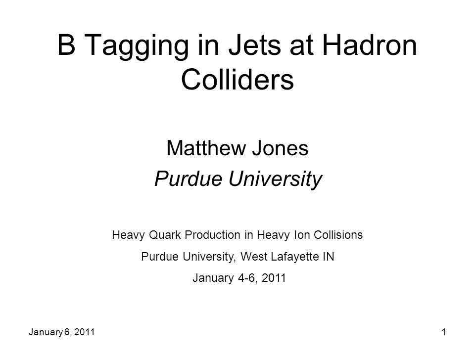 January 6, 20111 B Tagging in Jets at Hadron Colliders Matthew Jones Purdue University Heavy Quark Production in Heavy Ion Collisions Purdue University, West Lafayette IN January 4-6, 2011