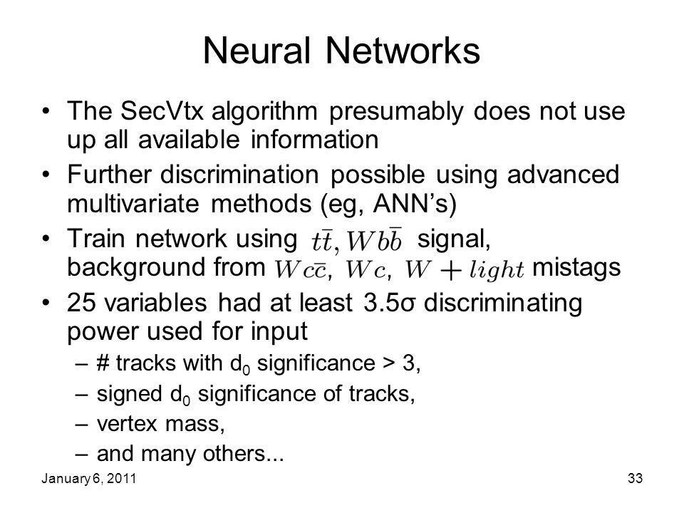 January 6, 201133 Neural Networks The SecVtx algorithm presumably does not use up all available information Further discrimination possible using advanced multivariate methods (eg, ANN's) Train network using signal, background from mistags 25 variables had at least 3.5σ discriminating power used for input –# tracks with d 0 significance > 3, –signed d 0 significance of tracks, –vertex mass, –and many others...