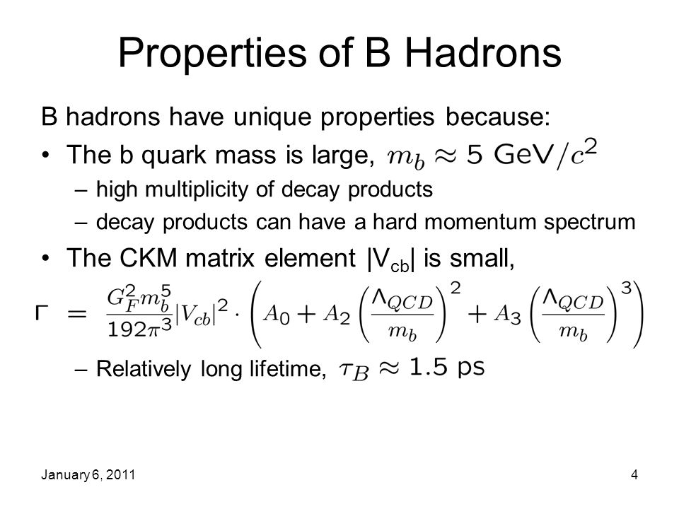 January 6, 20114 Properties of B Hadrons B hadrons have unique properties because: The b quark mass is large, –high multiplicity of decay products –decay products can have a hard momentum spectrum The CKM matrix element |V cb | is small, –Relatively long lifetime,