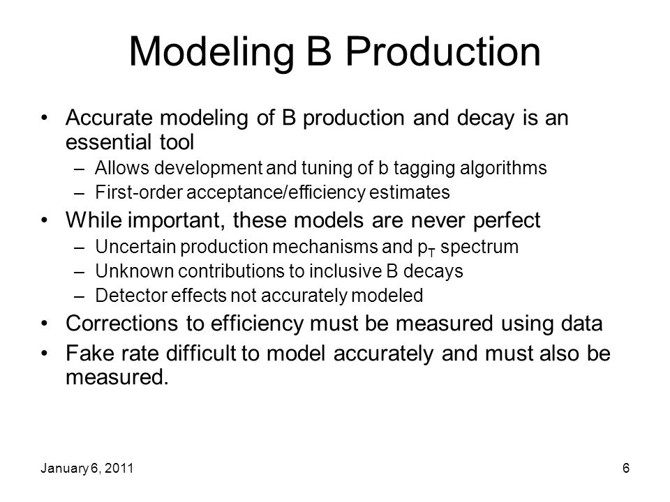 January 6, 20116 Modeling B Production Accurate modeling of B production and decay is an essential tool –Allows development and tuning of b tagging algorithms –First-order acceptance/efficiency estimates While important, these models are never perfect –Uncertain production mechanisms and p T spectrum –Unknown contributions to inclusive B decays –Detector effects not accurately modeled Corrections to efficiency must be measured using data Fake rate difficult to model accurately and must also be measured.
