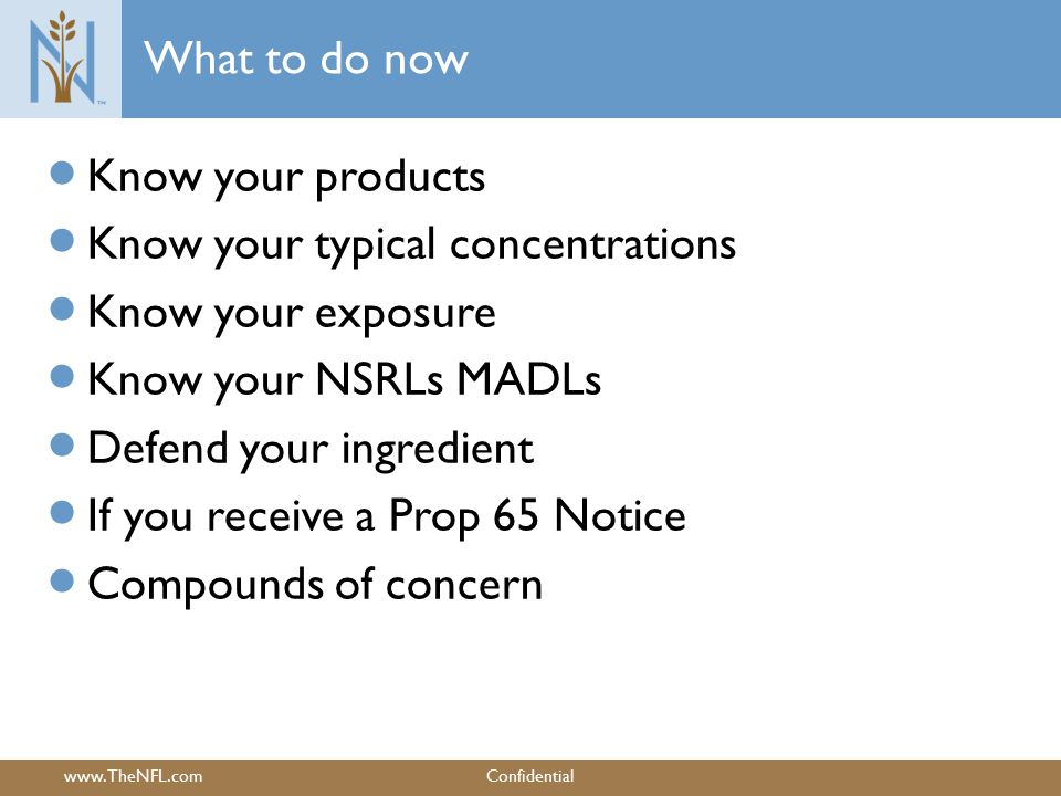www.TheNFL.comConfidential What to do now  Know your products  Know your typical concentrations  Know your exposure  Know your NSRLs MADLs  Defend your ingredient  If you receive a Prop 65 Notice  Compounds of concern