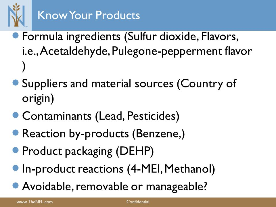www.TheNFL.comConfidential Know Your Products  Formula ingredients (Sulfur dioxide, Flavors, i.e., Acetaldehyde, Pulegone-pepperment flavor )  Suppliers and material sources (Country of origin)  Contaminants (Lead, Pesticides)  Reaction by-products (Benzene,)  Product packaging (DEHP)  In-product reactions (4-MEI, Methanol)  Avoidable, removable or manageable