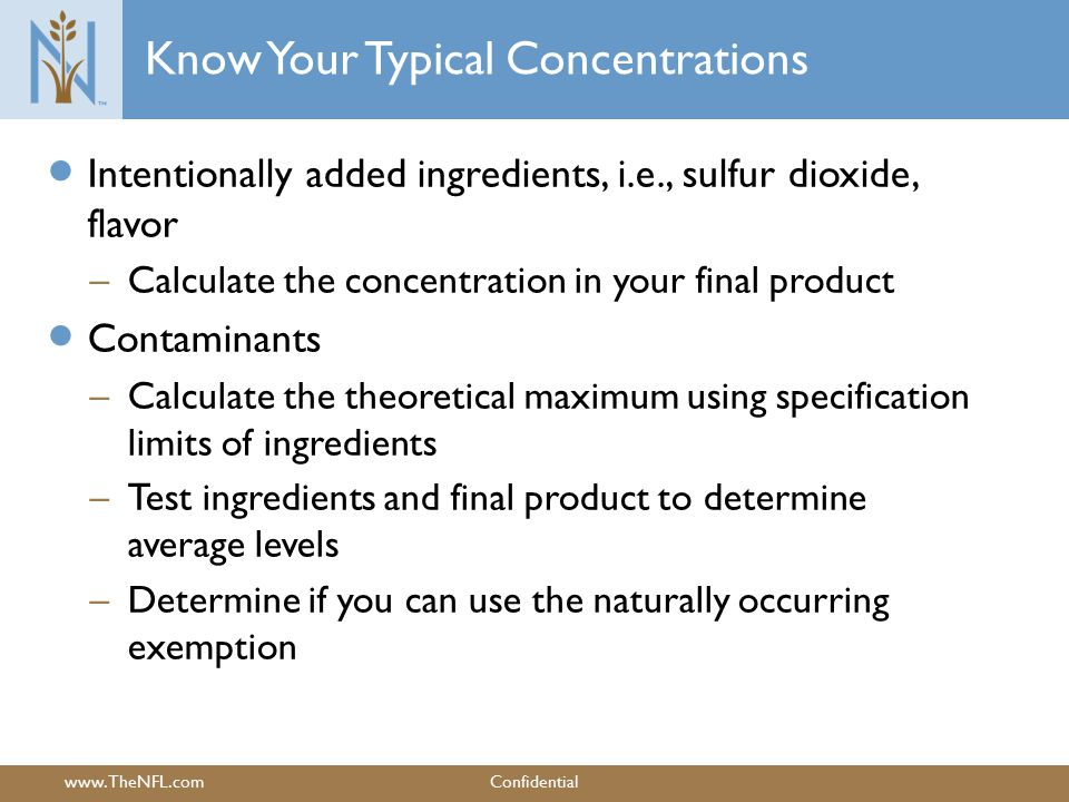www.TheNFL.comConfidential Know Your Typical Concentrations  Intentionally added ingredients, i.e., sulfur dioxide, flavor – Calculate the concentration in your final product  Contaminants – Calculate the theoretical maximum using specification limits of ingredients – Test ingredients and final product to determine average levels – Determine if you can use the naturally occurring exemption