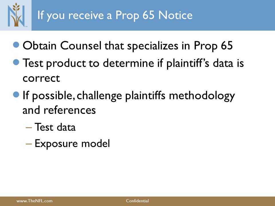 www.TheNFL.comConfidential If you receive a Prop 65 Notice  Obtain Counsel that specializes in Prop 65  Test product to determine if plaintiff's data is correct  If possible, challenge plaintiffs methodology and references – Test data – Exposure model