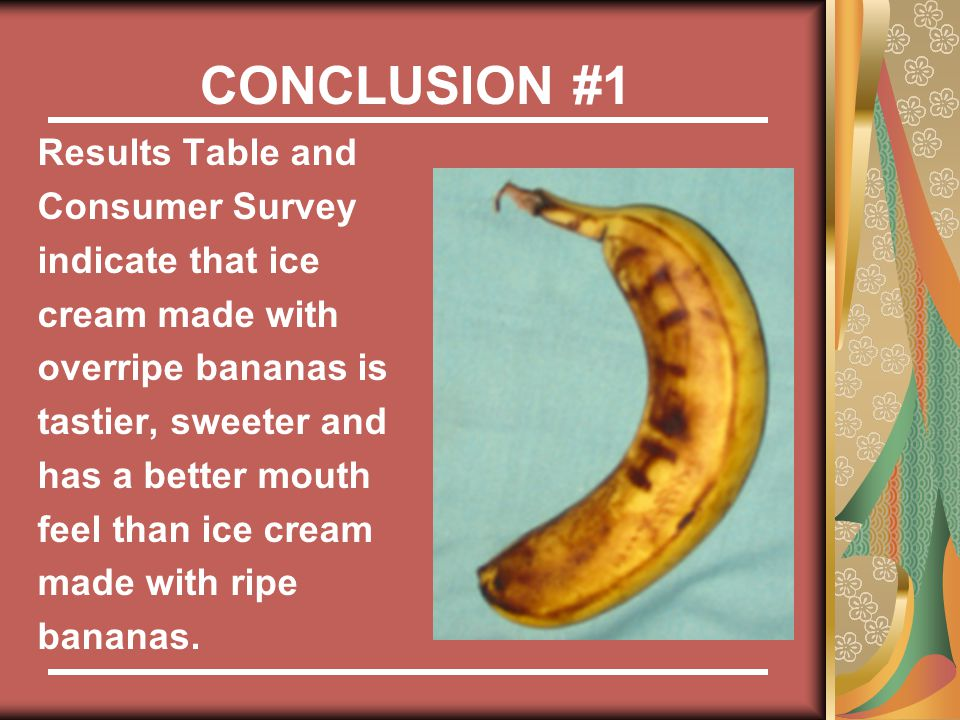 CONCLUSION #1 Results Table and Consumer Survey indicate that ice cream made with overripe bananas is tastier, sweeter and has a better mouth feel than ice cream made with ripe bananas.