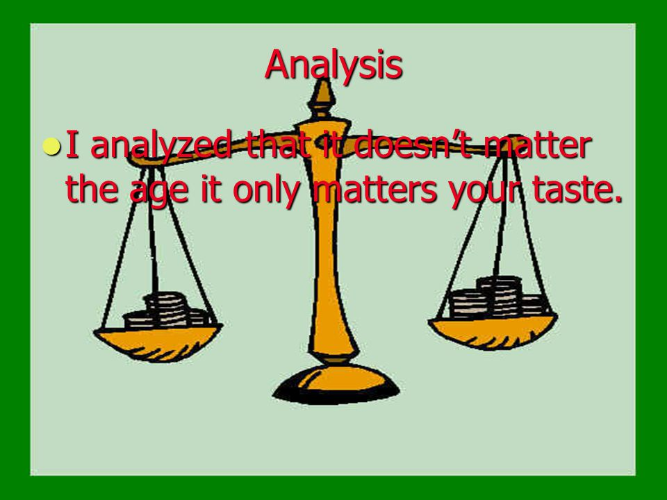 Analysis I analyzed that it doesn't matter the age it only matters your taste. I analyzed that it doesn't matter the age it only matters your taste.